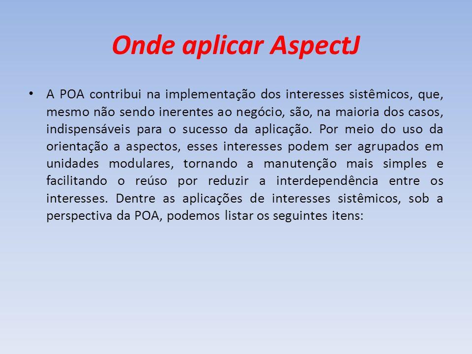 Onde aplicar AspectJ A POA contribui na implementação dos interesses sistêmicos, que, mesmo não sendo inerentes ao negócio, são, na maioria dos casos,