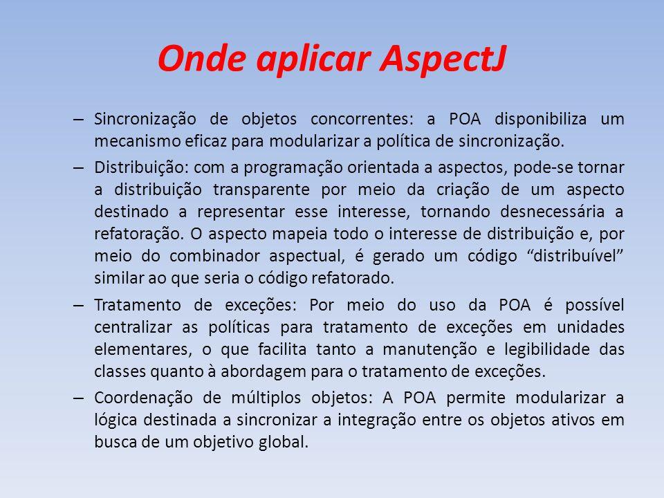 Onde aplicar AspectJ – Sincronização de objetos concorrentes: a POA disponibiliza um mecanismo eficaz para modularizar a política de sincronização. –