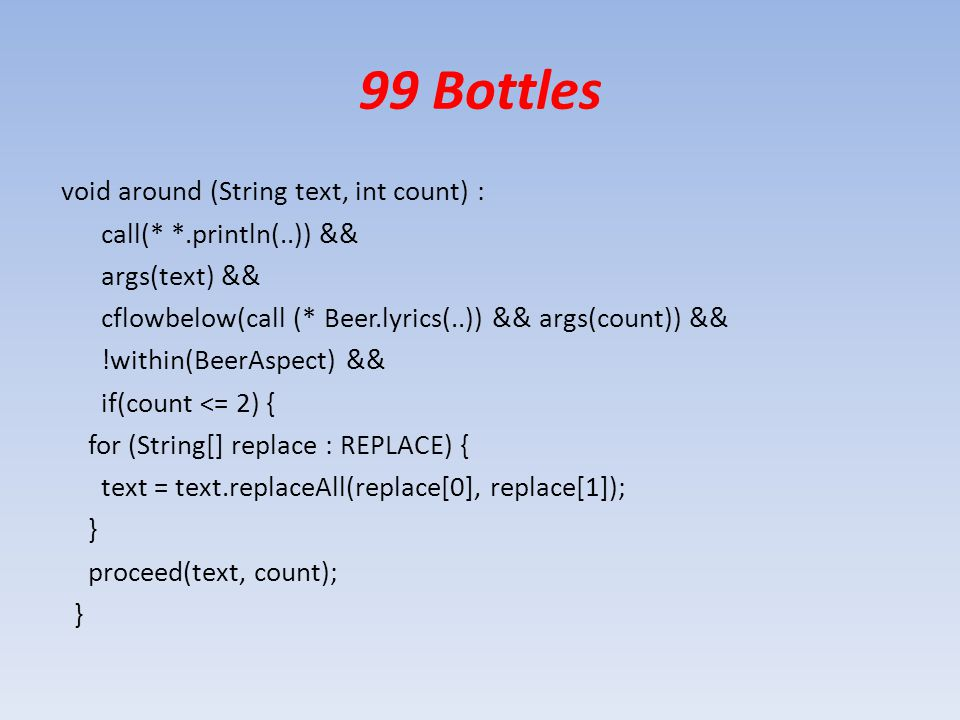 99 Bottles void around (String text, int count) : call(* *.println(..)) && args(text) && cflowbelow(call (* Beer.lyrics(..)) && args(count)) && !within(BeerAspect) && if(count <= 2) { for (String[] replace : REPLACE) { text = text.replaceAll(replace[0], replace[1]); } proceed(text, count); }
