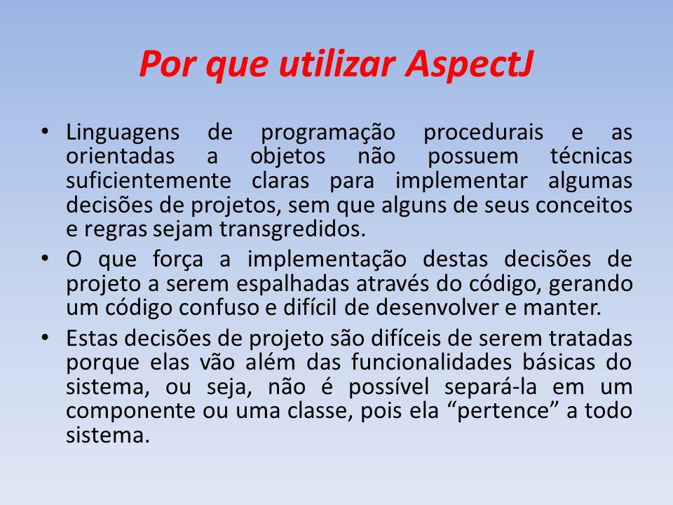 Por que utilizar AspectJ Linguagens de programação procedurais e as orientadas a objetos não possuem técnicas suficientemente claras para implementar