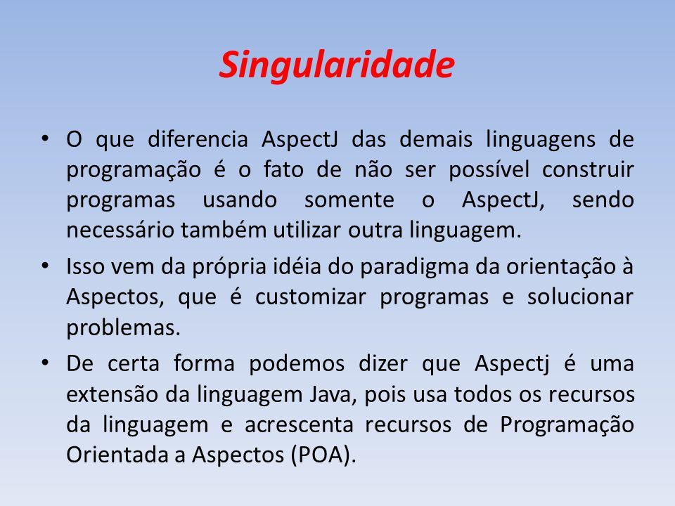 Singularidade O que diferencia AspectJ das demais linguagens de programação é o fato de não ser possível construir programas usando somente o AspectJ,