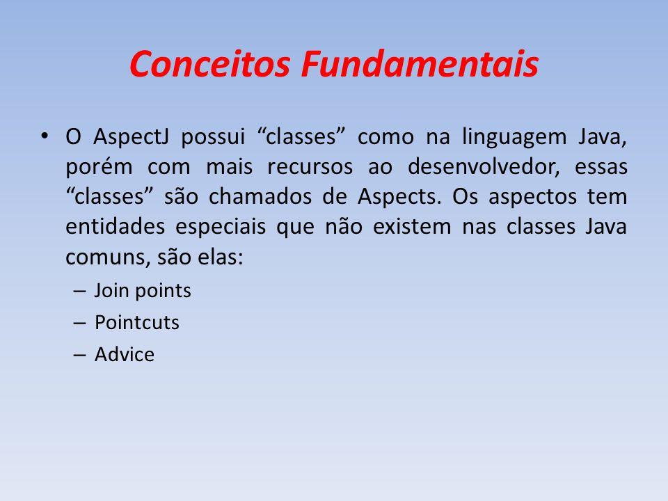 Conceitos Fundamentais O AspectJ possui classes como na linguagem Java, porém com mais recursos ao desenvolvedor, essas classes são chamados de Aspect