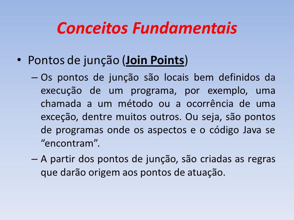 Conceitos Fundamentais Pontos de junção (Join Points) – Os pontos de junção são locais bem definidos da execução de um programa, por exemplo, uma cham