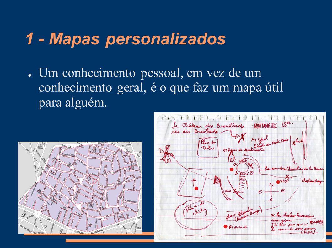 1 - Mapas personalizados Um conhecimento pessoal, em vez de um conhecimento geral, é o que faz um mapa útil para alguém.