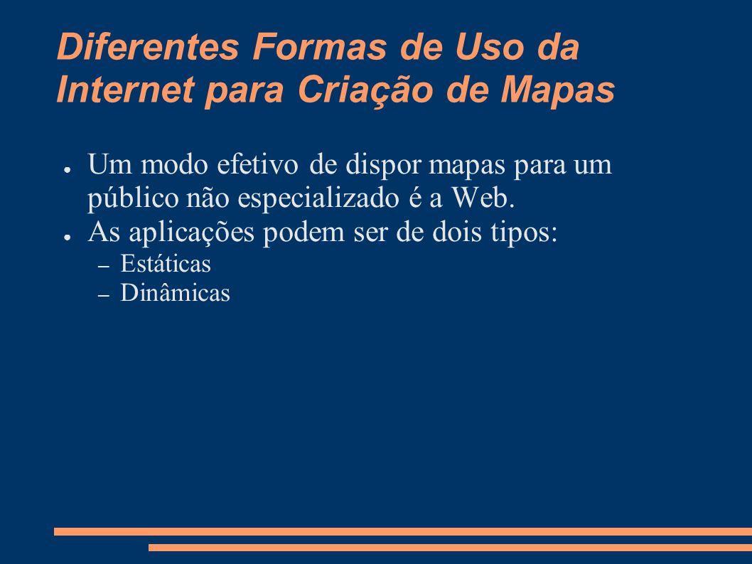 Diferentes Formas de Uso da Internet para Criação de Mapas Um modo efetivo de dispor mapas para um público não especializado é a Web.