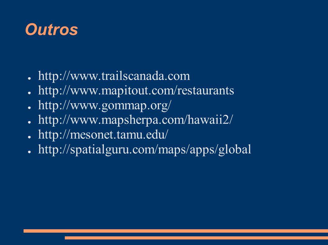 Outros http://www.trailscanada.com http://www.mapitout.com/restaurants http://www.gommap.org/ http://www.mapsherpa.com/hawaii2/ http://mesonet.tamu.edu/ http://spatialguru.com/maps/apps/global