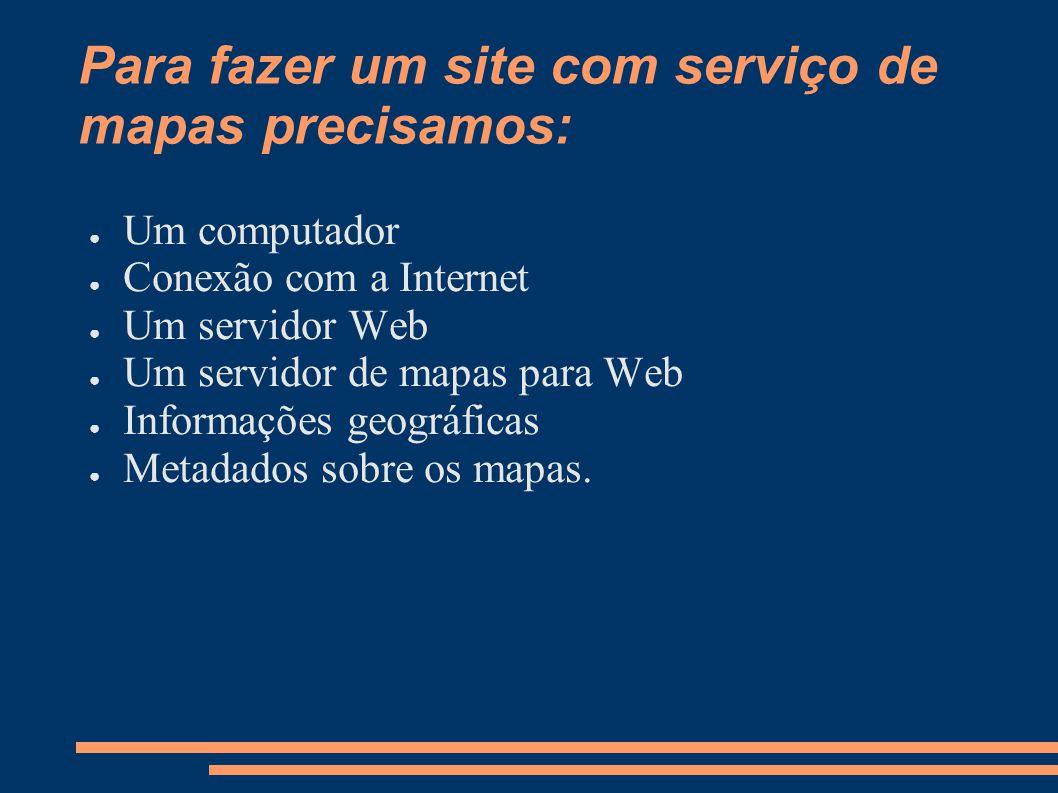 Para fazer um site com serviço de mapas precisamos: Um computador Conexão com a Internet Um servidor Web Um servidor de mapas para Web Informações geográficas Metadados sobre os mapas.