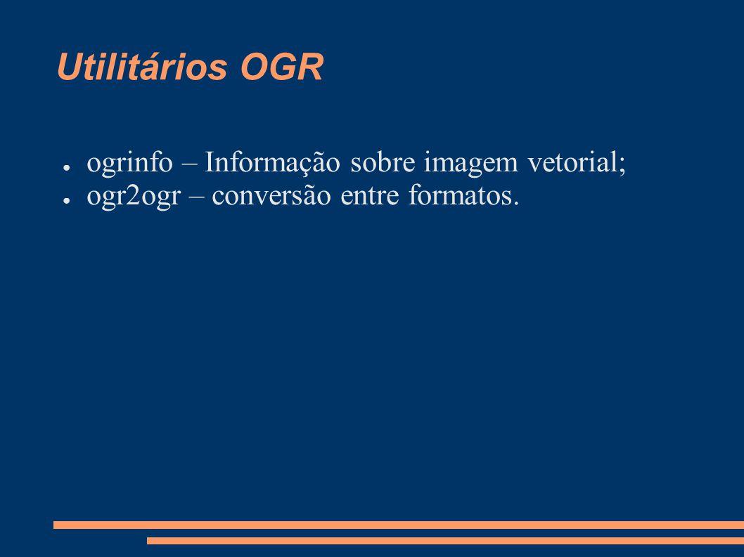 Utilitários OGR ogrinfo – Informação sobre imagem vetorial; ogr2ogr – conversão entre formatos.