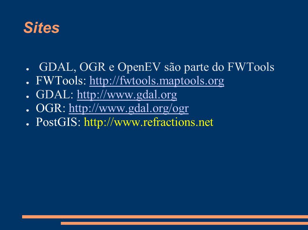 Sites GDAL, OGR e OpenEV são parte do FWTools FWTools: http://fwtools.maptools.orghttp://fwtools.maptools.org GDAL: http://www.gdal.orghttp://www.gdal.org OGR: http://www.gdal.org/ogrhttp://www.gdal.org/ogr PostGIS: http://www.refractions.net
