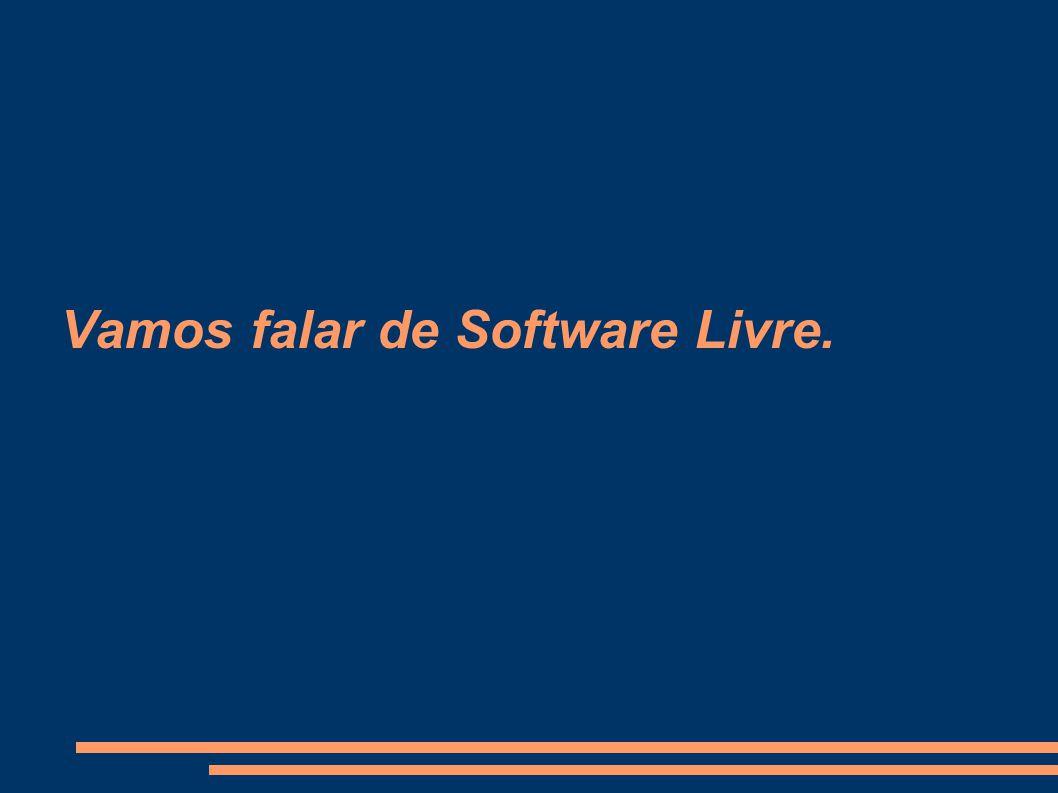 Vamos falar de Software Livre.