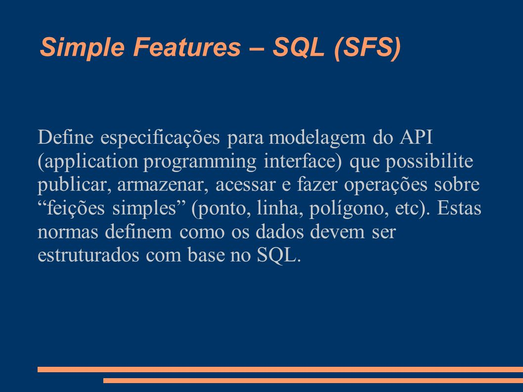 Simple Features – SQL (SFS) Define especificações para modelagem do API (application programming interface) que possibilite publicar, armazenar, acess