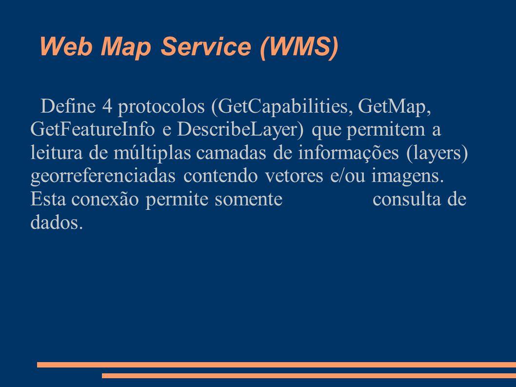Web Map Service (WMS) Define 4 protocolos (GetCapabilities, GetMap, GetFeatureInfo e DescribeLayer) que permitem a leitura de múltiplas camadas de informações (layers) georreferenciadas contendo vetores e/ou imagens.