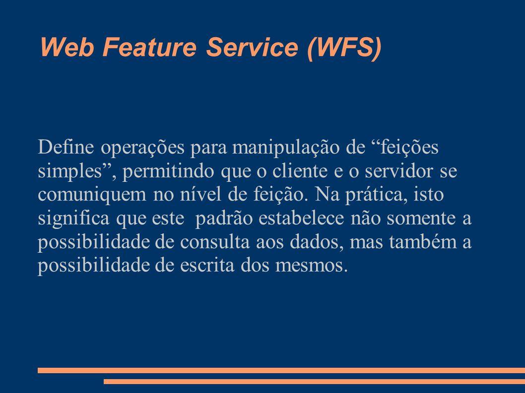 Web Feature Service (WFS) Define operações para manipulação de feições simples, permitindo que o cliente e o servidor se comuniquem no nível de feição.