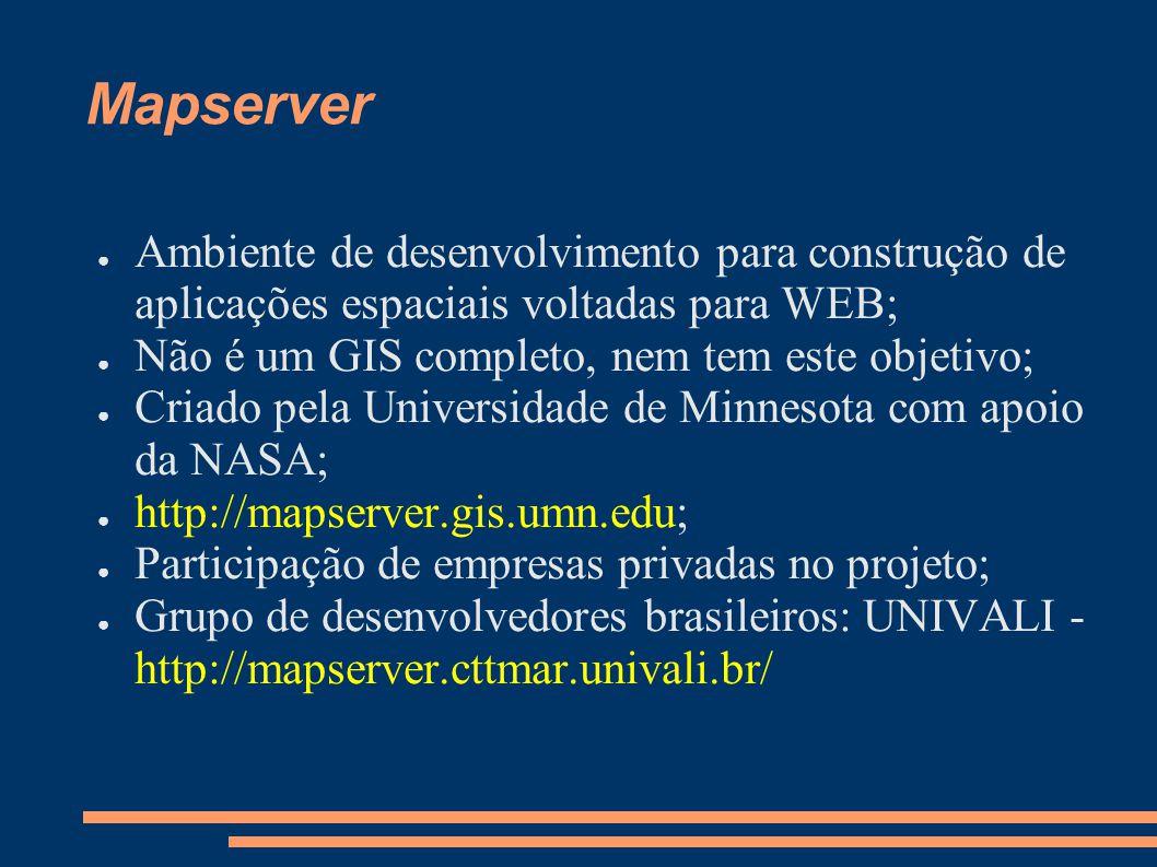 Mapserver Ambiente de desenvolvimento para construção de aplicações espaciais voltadas para WEB; Não é um GIS completo, nem tem este objetivo; Criado pela Universidade de Minnesota com apoio da NASA; http://mapserver.gis.umn.edu; Participação de empresas privadas no projeto; Grupo de desenvolvedores brasileiros: UNIVALI - http://mapserver.cttmar.univali.br/