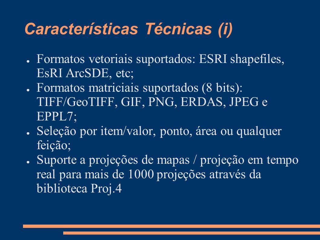 Características Técnicas (i) Formatos vetoriais suportados: ESRI shapefiles, EsRI ArcSDE, etc; Formatos matriciais suportados (8 bits): TIFF/GeoTIFF, GIF, PNG, ERDAS, JPEG e EPPL7; Seleção por item/valor, ponto, área ou qualquer feição; Suporte a projeções de mapas / projeção em tempo real para mais de 1000 projeções através da biblioteca Proj.4