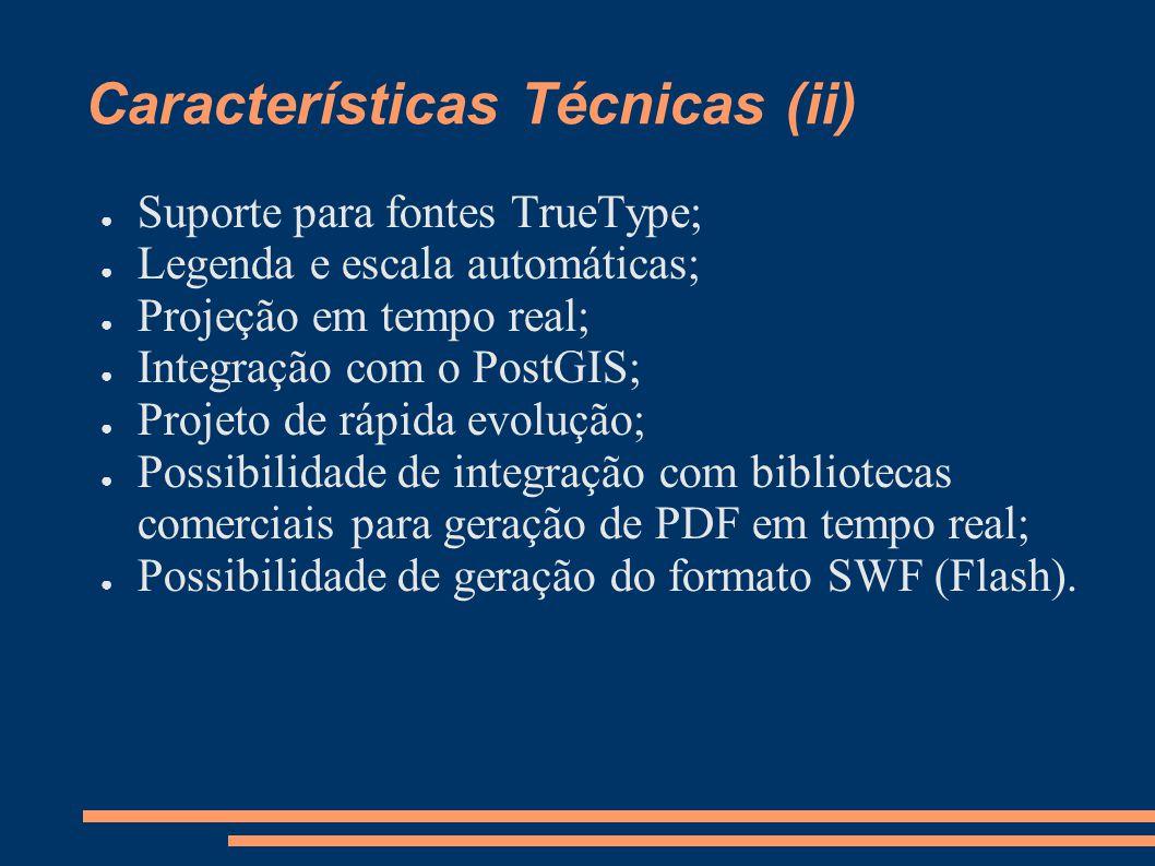Características Técnicas (ii) Suporte para fontes TrueType; Legenda e escala automáticas; Projeção em tempo real; Integração com o PostGIS; Projeto de rápida evolução; Possibilidade de integração com bibliotecas comerciais para geração de PDF em tempo real; Possibilidade de geração do formato SWF (Flash).