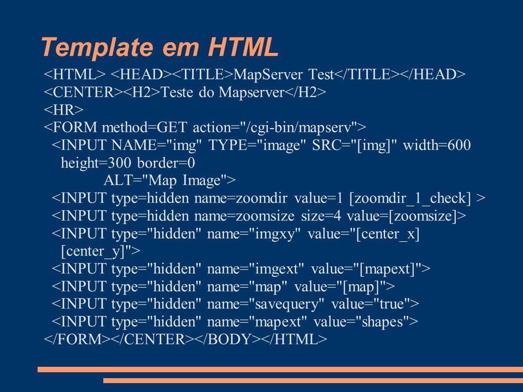 Template em HTML MapServer Test Teste do Mapserver <INPUT NAME= img TYPE= image SRC= [img] width=600 height=300 border=0 ALT= Map Image >