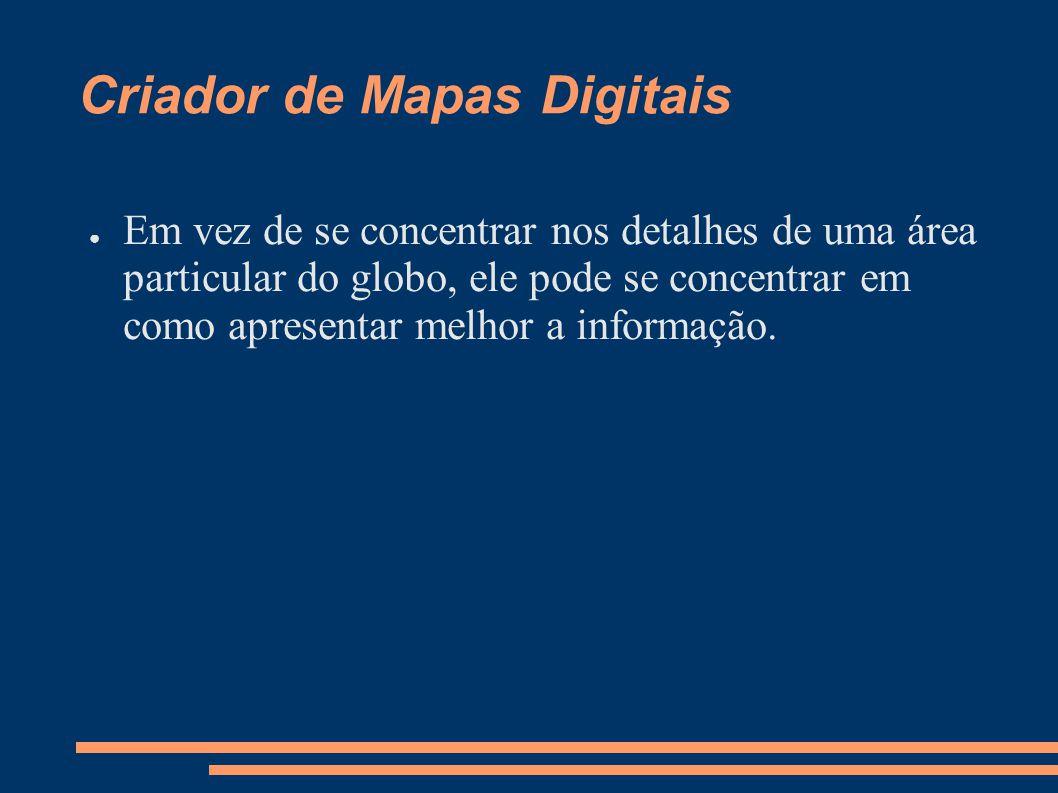 Criador de Mapas Digitais Em vez de se concentrar nos detalhes de uma área particular do globo, ele pode se concentrar em como apresentar melhor a informação.