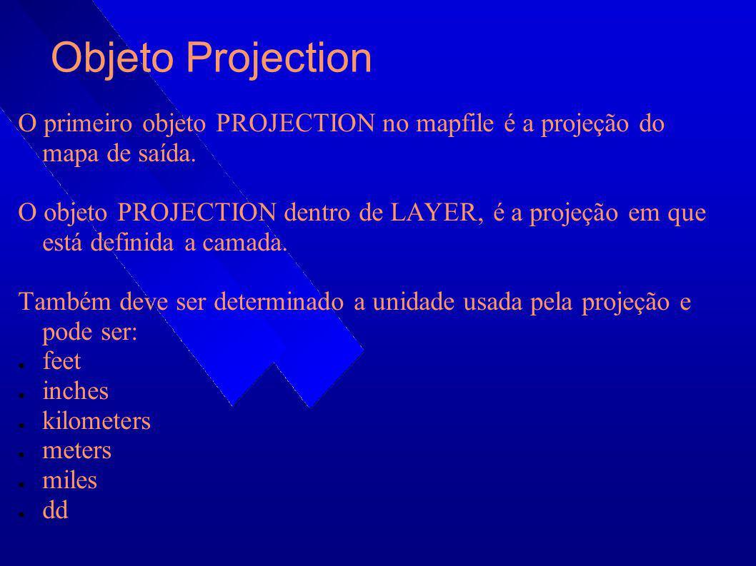 Objeto Projection O primeiro objeto PROJECTION no mapfile é a projeção do mapa de saída. O objeto PROJECTION dentro de LAYER, é a projeção em que está