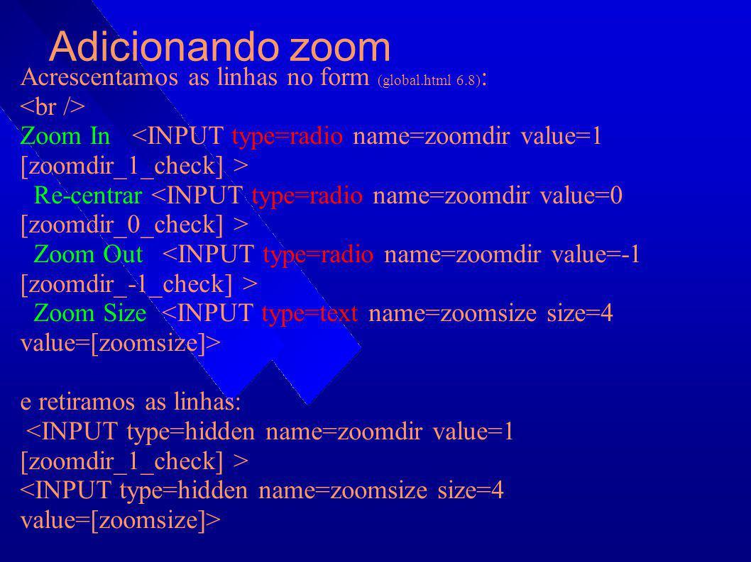 Adicionando zoom Acrescentamos as linhas no form (global.html 6.8) : Zoom In Re-centrar Zoom Out Zoom Size e retiramos as linhas: