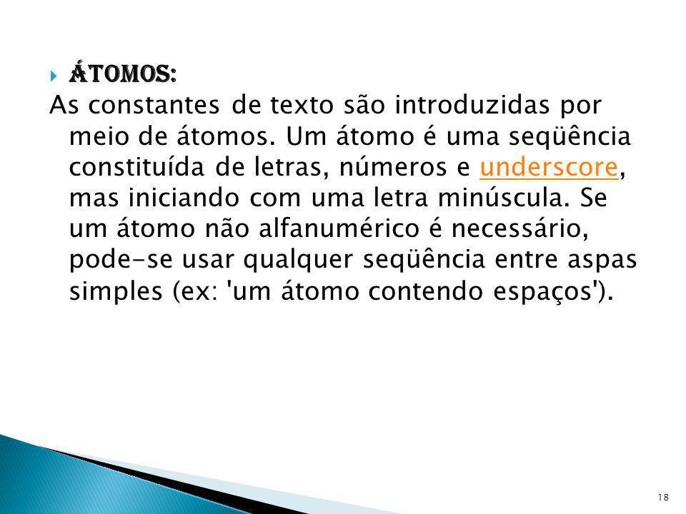 Átomos: As constantes de texto são introduzidas por meio de átomos. Um átomo é uma seqüência constituída de letras, números e underscore, mas iniciand