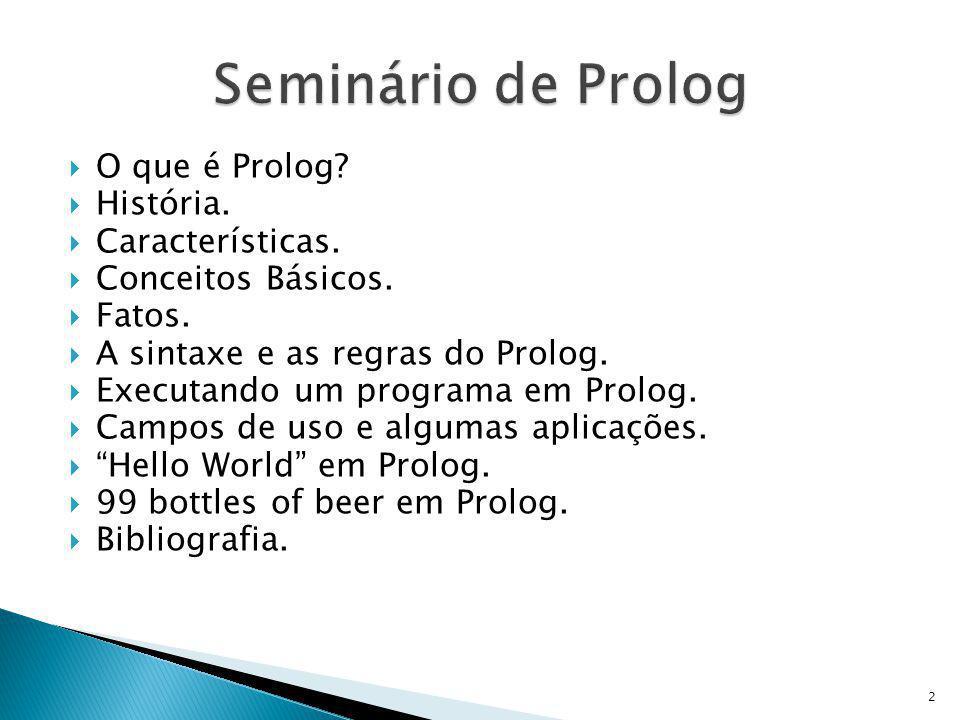 O que é Prolog? História. Características. Conceitos Básicos. Fatos. A sintaxe e as regras do Prolog. Executando um programa em Prolog. Campos de uso