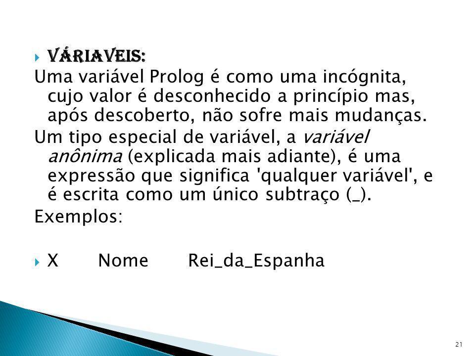 Váriaveis: Uma variável Prolog é como uma incógnita, cujo valor é desconhecido a princípio mas, após descoberto, não sofre mais mudanças. Um tipo espe