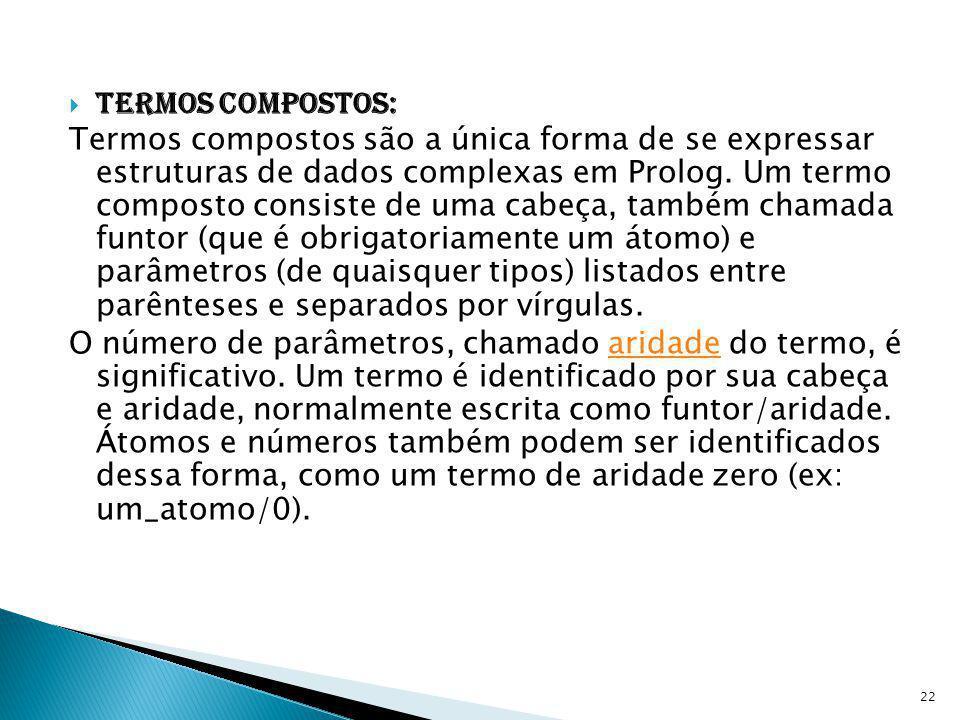 Termos compostos: Termos compostos são a única forma de se expressar estruturas de dados complexas em Prolog. Um termo composto consiste de uma cabeça