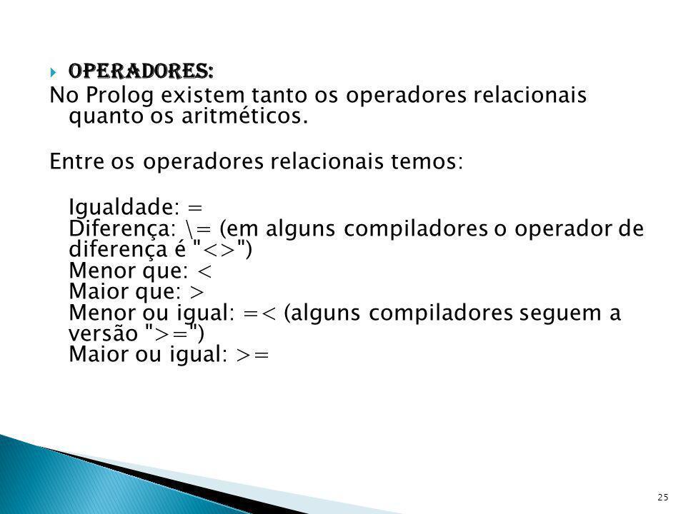 Operadores: No Prolog existem tanto os operadores relacionais quanto os aritméticos. Entre os operadores relacionais temos: Igualdade: = Diferença: \=
