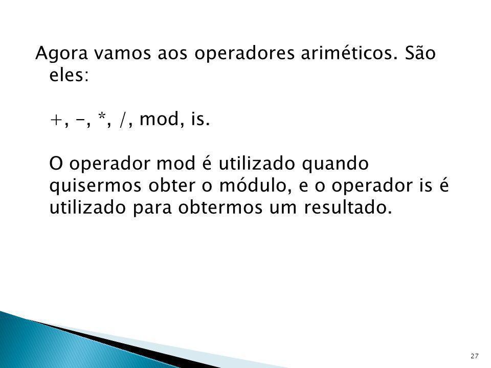 Agora vamos aos operadores ariméticos. São eles: +, -, *, /, mod, is. O operador mod é utilizado quando quisermos obter o módulo, e o operador is é ut