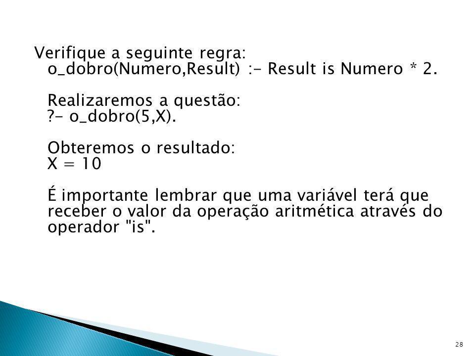 Verifique a seguinte regra: o_dobro(Numero,Result) :- Result is Numero * 2. Realizaremos a questão: ?- o_dobro(5,X). Obteremos o resultado: X = 10 É i