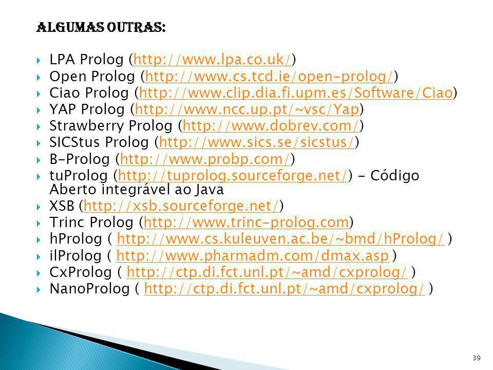 Algumas outras: LPA Prolog (http://www.lpa.co.uk/)http://www.lpa.co.uk/ Open Prolog (http://www.cs.tcd.ie/open-prolog/)http://www.cs.tcd.ie/open-prolo