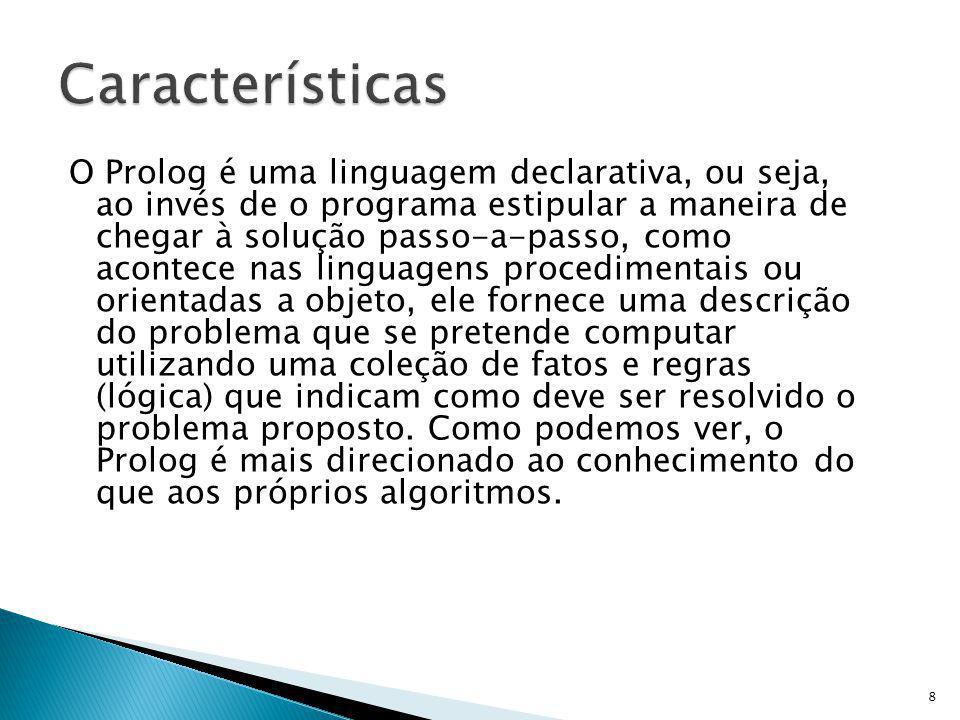 Algumas outras: LPA Prolog (http://www.lpa.co.uk/)http://www.lpa.co.uk/ Open Prolog (http://www.cs.tcd.ie/open-prolog/)http://www.cs.tcd.ie/open-prolog/ Ciao Prolog (http://www.clip.dia.fi.upm.es/Software/Ciao)http://www.clip.dia.fi.upm.es/Software/Ciao YAP Prolog (http://www.ncc.up.pt/~vsc/Yap)http://www.ncc.up.pt/~vsc/Yap Strawberry Prolog (http://www.dobrev.com/)http://www.dobrev.com/ SICStus Prolog (http://www.sics.se/sicstus/)http://www.sics.se/sicstus/ B-Prolog (http://www.probp.com/)http://www.probp.com/ tuProlog (http://tuprolog.sourceforge.net/) - Código Aberto integrável ao Javahttp://tuprolog.sourceforge.net/ XSB (http://xsb.sourceforge.net/)http://xsb.sourceforge.net/ Trinc Prolog (http://www.trinc-prolog.com)http://www.trinc-prolog.com hProlog ( http://www.cs.kuleuven.ac.be/~bmd/hProlog/ )http://www.cs.kuleuven.ac.be/~bmd/hProlog/ ilProlog ( http://www.pharmadm.com/dmax.asp )http://www.pharmadm.com/dmax.asp CxProlog ( http://ctp.di.fct.unl.pt/~amd/cxprolog/ )http://ctp.di.fct.unl.pt/~amd/cxprolog/ NanoProlog ( http://ctp.di.fct.unl.pt/~amd/cxprolog/ )http://ctp.di.fct.unl.pt/~amd/cxprolog/ 39