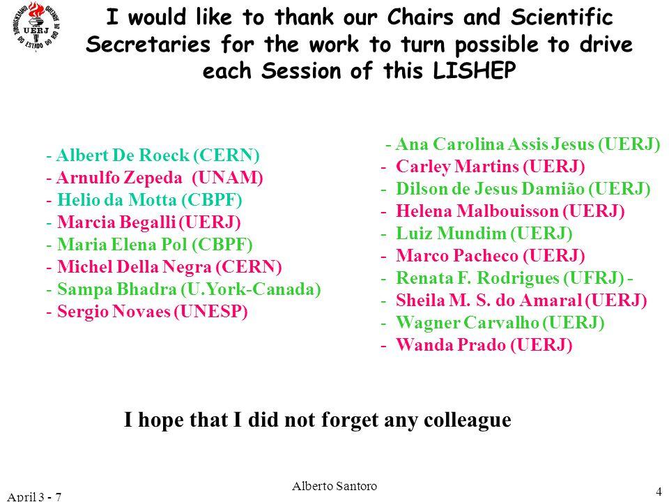 April 3 - 7 Alberto Santoro 4 - Albert De Roeck (CERN) - Arnulfo Zepeda (UNAM) - Helio da Motta (CBPF) - Marcia Begalli (UERJ) - Maria Elena Pol (CBPF) - Michel Della Negra (CERN) - Sampa Bhadra (U.York-Canada) - Sergio Novaes (UNESP) I would like to thank our Chairs and Scientific Secretaries for the work to turn possible to drive each Session of this LISHEP I hope that I did not forget any colleague - Ana Carolina Assis Jesus (UERJ) - Carley Martins (UERJ) - Dilson de Jesus Damião (UERJ) - Helena Malbouisson (UERJ) - Luiz Mundim (UERJ) - Marco Pacheco (UERJ) - Renata F.