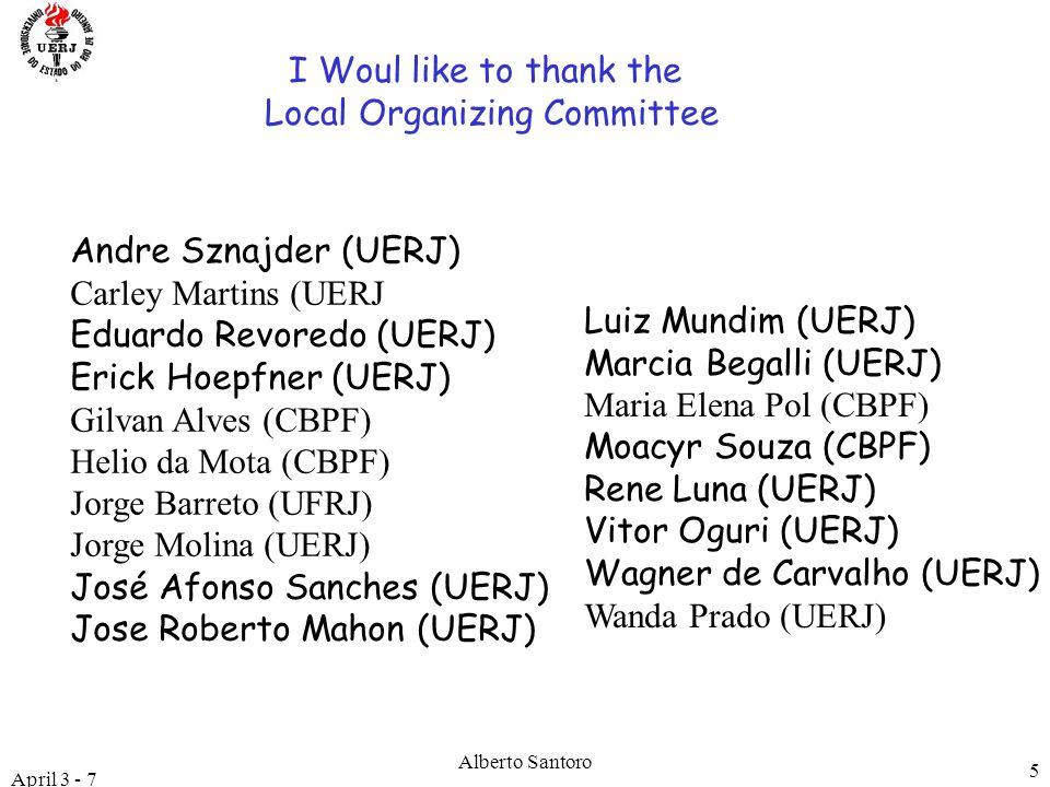 April 3 - 7 Alberto Santoro 5 LISHEP 2006 I Woul like to thank the Local Organizing Committee Andre Sznajder (UERJ) Carley Martins (UERJ Eduardo Revoredo (UERJ) Erick Hoepfner (UERJ) Gilvan Alves (CBPF) Helio da Mota (CBPF) Jorge Barreto (UFRJ) Jorge Molina (UERJ) José Afonso Sanches (UERJ) Jose Roberto Mahon (UERJ) Luiz Mundim (UERJ) Marcia Begalli (UERJ) Maria Elena Pol (CBPF) Moacyr Souza (CBPF) Rene Luna (UERJ) Vitor Oguri (UERJ) Wagner de Carvalho (UERJ) Wanda Prado (UERJ)