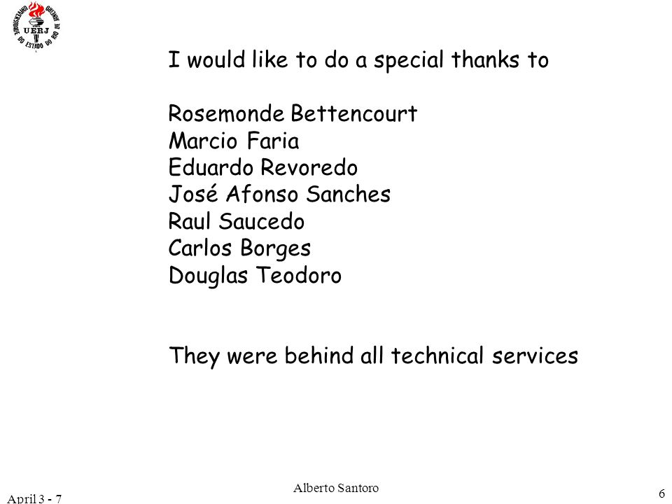April 3 - 7 Alberto Santoro 6 I would like to do a special thanks to Rosemonde Bettencourt Marcio Faria Eduardo Revoredo José Afonso Sanches Raul Saucedo Carlos Borges Douglas Teodoro They were behind all technical services