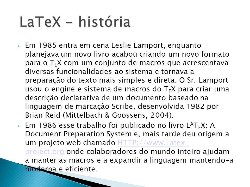 Em 1985 entra em cena Leslie Lamport, enquanto planejava um novo livro acabou criando um novo formato para o T E X com um conjunto de macros que acrescentava diversas funcionalidades ao sistema e tornava a preparação do texto mais simples e direta.