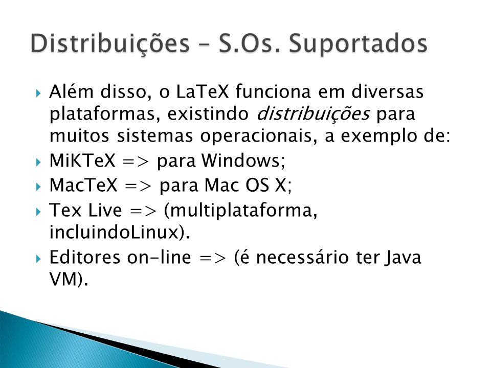 Além disso, o LaTeX funciona em diversas plataformas, existindo distribuições para muitos sistemas operacionais, a exemplo de: MiKTeX => para Windows; MacTeX => para Mac OS X; Tex Live => (multiplataforma, incluindoLinux).