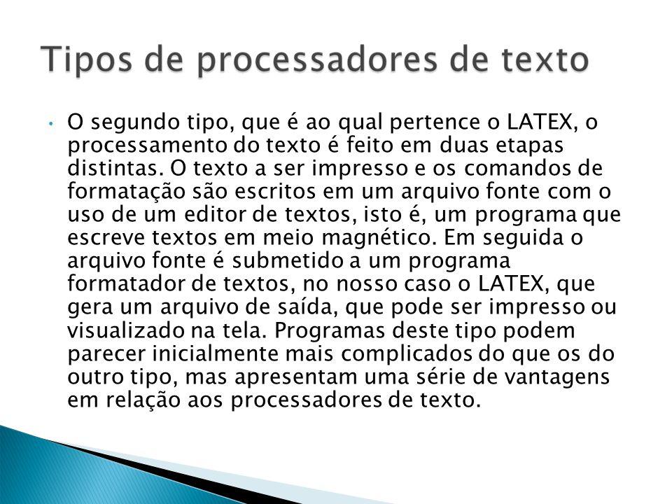 O segundo tipo, que é ao qual pertence o LATEX, o processamento do texto é feito em duas etapas distintas. O texto a ser impresso e os comandos de for