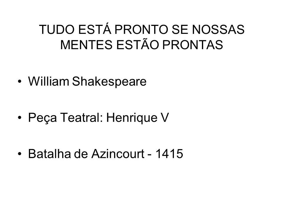 TUDO ESTÁ PRONTO SE NOSSAS MENTES ESTÃO PRONTAS William Shakespeare Peça Teatral: Henrique V Batalha de Azincourt - 1415