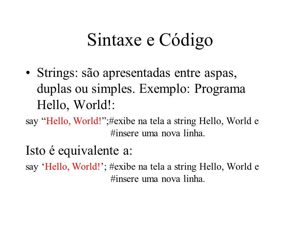 Sintaxe e Código Strings: são apresentadas entre aspas, duplas ou simples. Exemplo: Programa Hello, World!: say Hello, World!;#exibe na tela a string