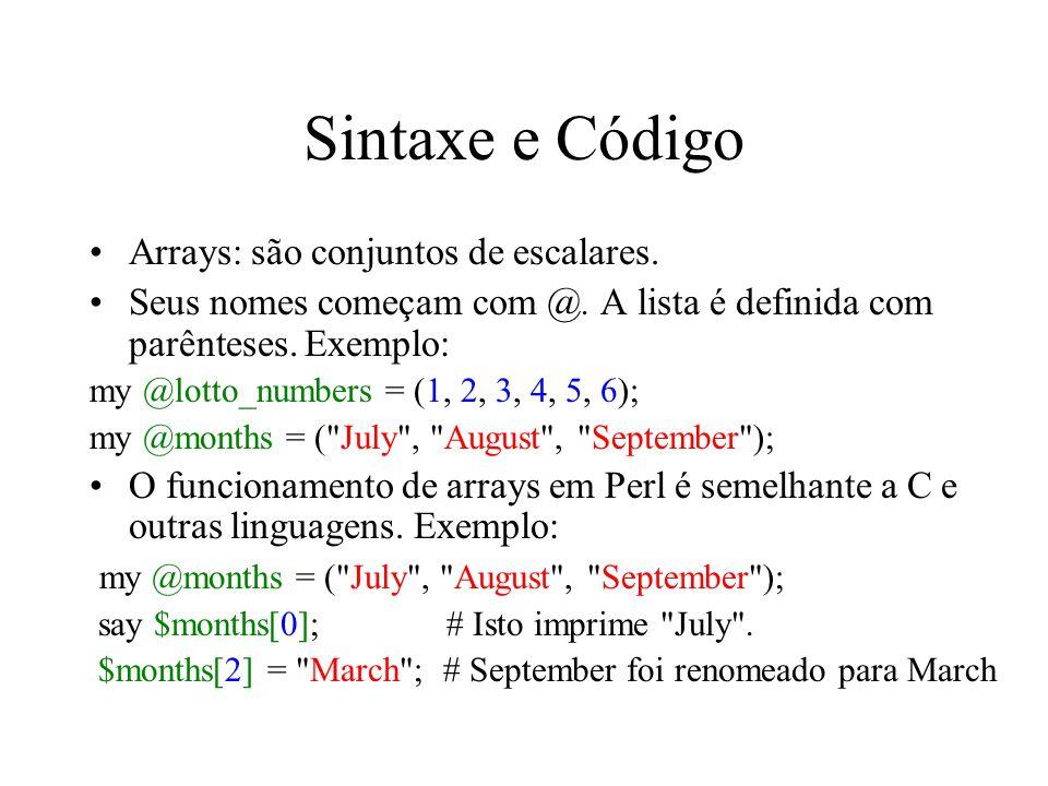Sintaxe e Código Arrays: são conjuntos de escalares. Seus nomes começam com @. A lista é definida com parênteses. Exemplo: my @lotto_numbers = (1, 2,