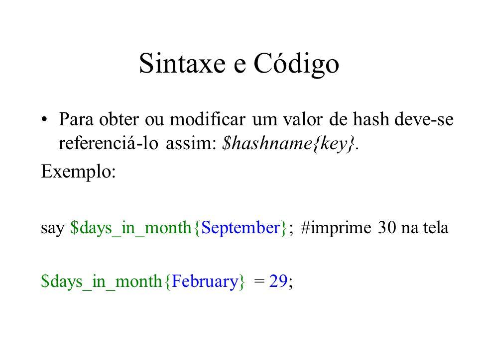 Sintaxe e Código Para obter ou modificar um valor de hash deve-se referenciá-lo assim: $hashname{key}. Exemplo: say $days_in_month{September}; #imprim