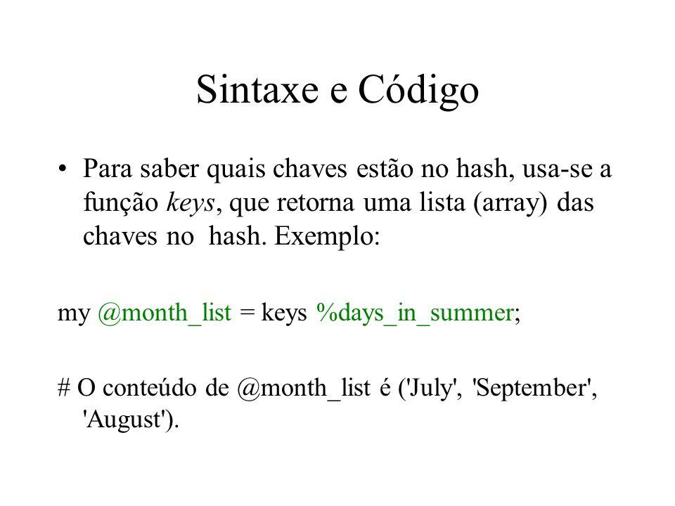 Sintaxe e Código Para saber quais chaves estão no hash, usa-se a função keys, que retorna uma lista (array) das chaves no hash. Exemplo: my @month_lis