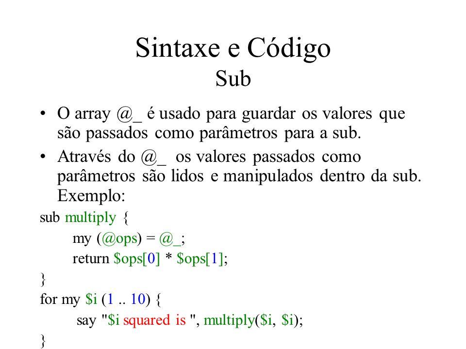 Sintaxe e Código Sub O array @_ é usado para guardar os valores que são passados como parâmetros para a sub. Através do @_ os valores passados como pa