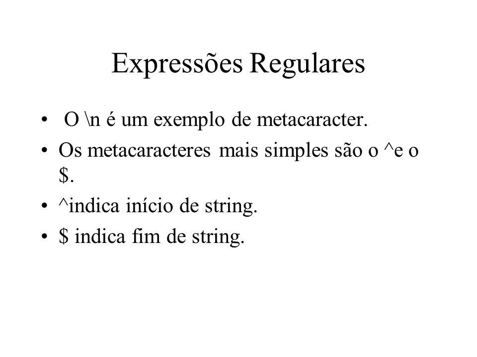 Expressões Regulares O \n é um exemplo de metacaracter. Os metacaracteres mais simples são o ^e o $. ^indica início de string. $ indica fim de string.