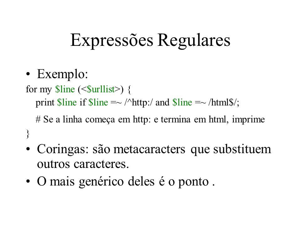 Expressões Regulares Exemplo: for my $line ( ) { print $line if $line =~ /^http:/ and $line =~ /html$/; # Se a linha começa em http: e termina em html