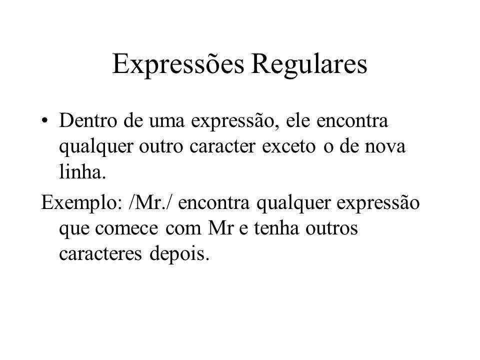 Expressões Regulares Dentro de uma expressão, ele encontra qualquer outro caracter exceto o de nova linha. Exemplo: /Mr./ encontra qualquer expressão