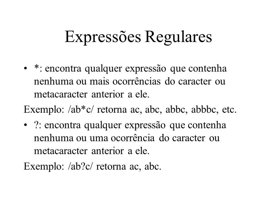 Expressões Regulares *: encontra qualquer expressão que contenha nenhuma ou mais ocorrências do caracter ou metacaracter anterior a ele. Exemplo: /ab*