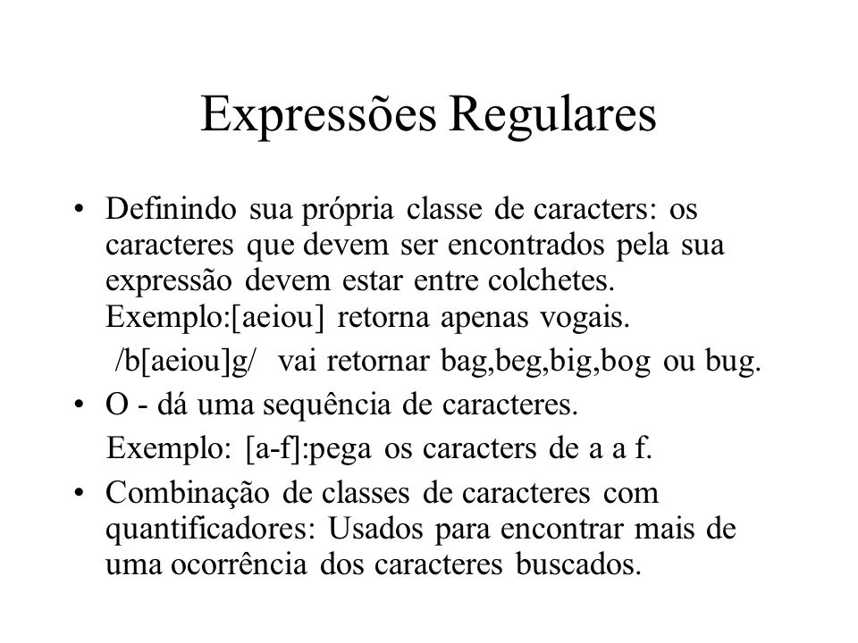 Expressões Regulares Definindo sua própria classe de caracters: os caracteres que devem ser encontrados pela sua expressão devem estar entre colchetes